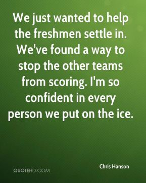 We just wanted to help the freshmen settle in. We've found a way to stop the other teams from scoring. I'm so confident in every person we put on the ice.