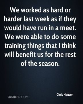 We worked as hard or harder last week as if they would have run in a meet. We were able to do some training things that I think will benefit us for the rest of the season.