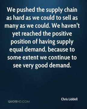 We pushed the supply chain as hard as we could to sell as many as we could. We haven't yet reached the positive position of having supply equal demand, because to some extent we continue to see very good demand.