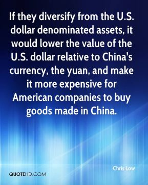Chris Low - If they diversify from the U.S. dollar denominated assets, it would lower the value of the U.S. dollar relative to China's currency, the yuan, and make it more expensive for American companies to buy goods made in China.