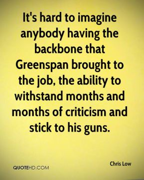 It's hard to imagine anybody having the backbone that Greenspan brought to the job, the ability to withstand months and months of criticism and stick to his guns.