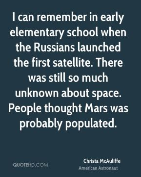 Christa McAuliffe - I can remember in early elementary school when the Russians launched the first satellite. There was still so much unknown about space. People thought Mars was probably populated.