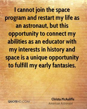 Christa McAuliffe - I cannot join the space program and restart my life as an astronaut, but this opportunity to connect my abilities as an educator with my interests in history and space is a unique opportunity to fulfill my early fantasies.