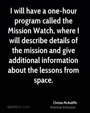 Christa McAuliffe - I will have a one-hour program called the Mission Watch, where I will describe details of the mission and give additional information about the lessons from space.