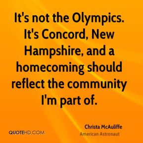 Christa McAuliffe - It's not the Olympics. It's Concord, New Hampshire, and a homecoming should reflect the community I'm part of.