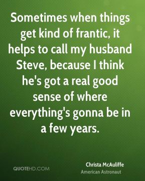 Sometimes when things get kind of frantic, it helps to call my husband Steve, because I think he's got a real good sense of where everything's gonna be in a few years.