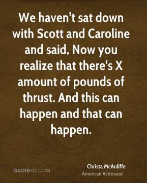 We haven't sat down with Scott and Caroline and said, Now you realize that there's X amount of pounds of thrust. And this can happen and that can happen.