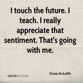 Christa McAuliffe - I touch the future. I teach. I really appreciate that sentiment. That's going with me.