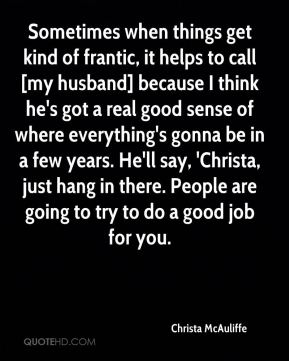 Sometimes when things get kind of frantic, it helps to call [my husband] because I think he's got a real good sense of where everything's gonna be in a few years. He'll say, 'Christa, just hang in there. People are going to try to do a good job for you.