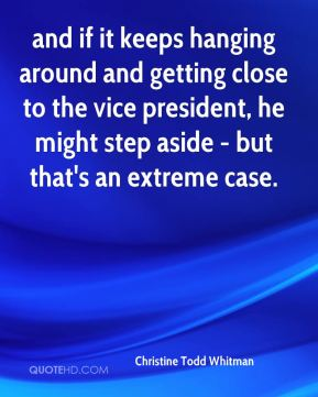 Christine Todd Whitman - and if it keeps hanging around and getting close to the vice president, he might step aside - but that's an extreme case.