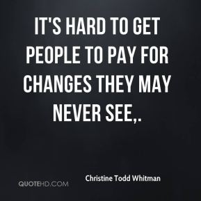 Christine Todd Whitman - It's hard to get people to pay for changes they may never see.