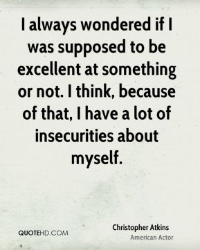 I always wondered if I was supposed to be excellent at something or not. I think, because of that, I have a lot of insecurities about myself.