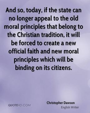 Christopher Dawson - And so, today, if the state can no longer appeal to the old moral principles that belong to the Christian tradition, it will be forced to create a new official faith and new moral principles which will be binding on its citizens.