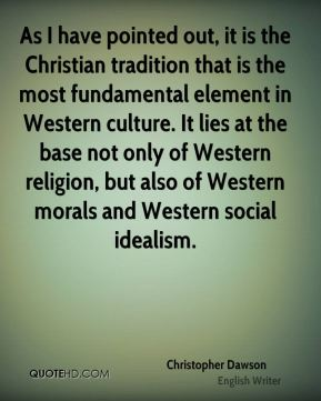 Christopher Dawson - As I have pointed out, it is the Christian tradition that is the most fundamental element in Western culture. It lies at the base not only of Western religion, but also of Western morals and Western social idealism.