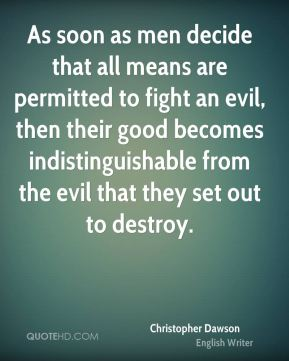 As soon as men decide that all means are permitted to fight an evil, then their good becomes indistinguishable from the evil that they set out to destroy.