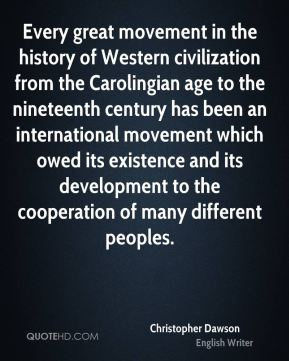 Christopher Dawson - Every great movement in the history of Western civilization from the Carolingian age to the nineteenth century has been an international movement which owed its existence and its development to the cooperation of many different peoples.