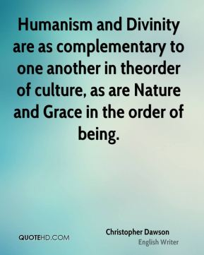 Humanism and Divinity are as complementary to one another in theorder of culture, as are Nature and Grace in the order of being.