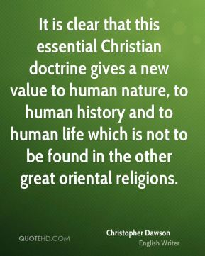 Christopher Dawson - It is clear that this essential Christian doctrine gives a new value to human nature, to human history and to human life which is not to be found in the other great oriental religions.