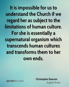 Christopher Dawson - It is impossible for us to understand the Church if we regard her as subject to the limitations of human culture. For she is essentially a supernatural organism which transcends human cultures and transforms them to her own ends.