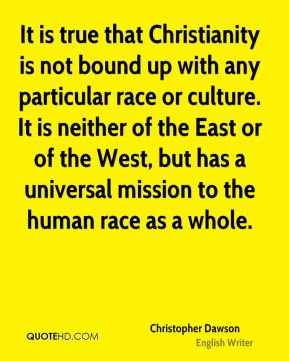 It is true that Christianity is not bound up with any particular race or culture. It is neither of the East or of the West, but has a universal mission to the human race as a whole.