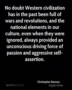 No doubt Western civilization has in the past been full of wars and revolutions, and the national elements in our culture, even when they were ignored, always provided an unconscious driving force of passion and aggressive self-assertion.