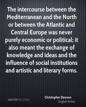Christopher Dawson - The intercourse between the Mediterranean and the North or between the Atlantic and Central Europe was never purely economic or political; it also meant the exchange of knowledge and ideas and the influence of social institutions and artistic and literary forms.