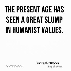 The present age has seen a great slump in humanist values.