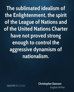 Christopher Dawson - The sublimated idealism of the Enlightenment, the spirit of the League of Nations and of the United Nations Charter have not proved strong enough to control the aggressive dynamism of nationalism.