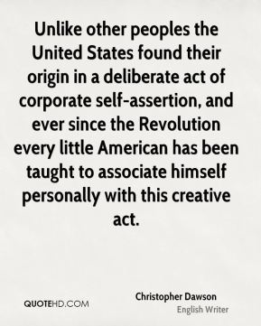 Unlike other peoples the United States found their origin in a deliberate act of corporate self-assertion, and ever since the Revolution every little American has been taught to associate himself personally with this creative act.