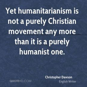 Christopher Dawson - Yet humanitarianism is not a purely Christian movement any more than it is a purely humanist one.