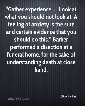 "Clive Barker - ""Gather experience. . . Look at what you should not look at. A feeling of anxiety is the sure and certain evidence that you should do this."" Barker performed a disection at a funeral home, for the sake of understanding death at close hand."