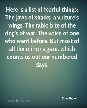 Clive Barker - Here is a list of fearful things: The jaws of sharks, a vulture's wings, The rabid bite of the dog's of war, The voice of one who went before. But most of all the mirror's gaze, which counts us out our numbered days.