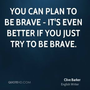 You can plan to be brave - it's even better if you just try to be brave.
