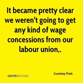 Courtney Pratt - It became pretty clear we weren't going to get any kind of wage concessions from our labour union.