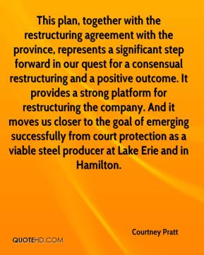 Courtney Pratt - This plan, together with the restructuring agreement with the province, represents a significant step forward in our quest for a consensual restructuring and a positive outcome. It provides a strong platform for restructuring the company. And it moves us closer to the goal of emerging successfully from court protection as a viable steel producer at Lake Erie and in Hamilton.