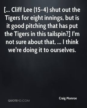Craig Monroe - [... Cliff Lee (15-4) shut out the Tigers for eight innings, but is it good pitching that has put the Tigers in this tailspin?] I'm not sure about that, ... I think we're doing it to ourselves.