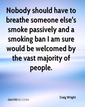 Craig Wright - Nobody should have to breathe someone else's smoke passively and a smoking ban I am sure would be welcomed by the vast majority of people.