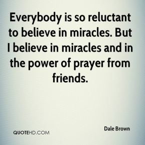 Everybody is so reluctant to believe in miracles. But I believe in miracles and in the power of prayer from friends.