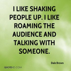 Dale Brown - I like shaking people up. I like roaming the audience and talking with someone.