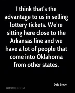 I think that's the advantage to us in selling lottery tickets. We're sitting here close to the Arkansas line and we have a lot of people that come into Oklahoma from other states.