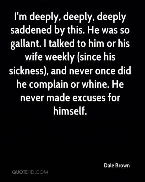 I'm deeply, deeply, deeply saddened by this. He was so gallant. I talked to him or his wife weekly (since his sickness), and never once did he complain or whine. He never made excuses for himself.