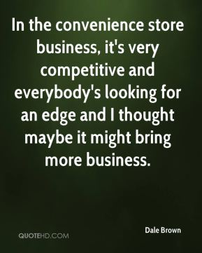 In the convenience store business, it's very competitive and everybody's looking for an edge and I thought maybe it might bring more business.
