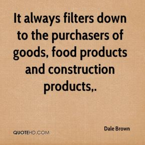 It always filters down to the purchasers of goods, food products and construction products.