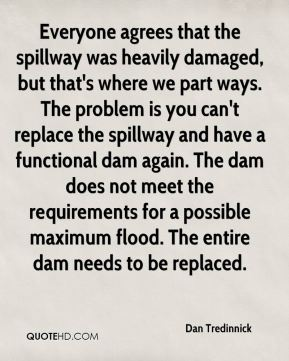 Everyone agrees that the spillway was heavily damaged, but that's where we part ways. The problem is you can't replace the spillway and have a functional dam again. The dam does not meet the requirements for a possible maximum flood. The entire dam needs to be replaced.