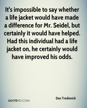 It's impossible to say whether a life jacket would have made a difference for Mr. Seidel, but certainly it would have helped. Had this individual had a life jacket on, he certainly would have improved his odds.