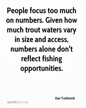 Dan Tredinnick - People focus too much on numbers. Given how much trout waters vary in size and access, numbers alone don't reflect fishing opportunities.