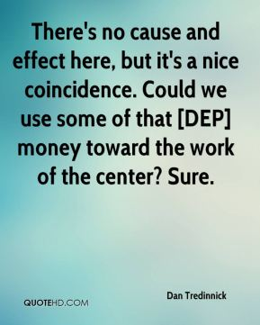 There's no cause and effect here, but it's a nice coincidence. Could we use some of that [DEP] money toward the work of the center? Sure.