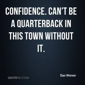 Dan Werner - Confidence. Can't be a quarterback in this town without it.
