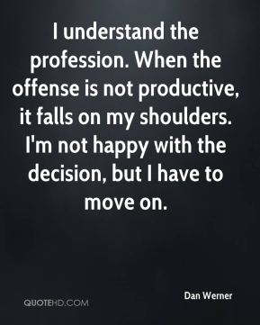 Dan Werner - I understand the profession. When the offense is not productive, it falls on my shoulders. I'm not happy with the decision, but I have to move on.