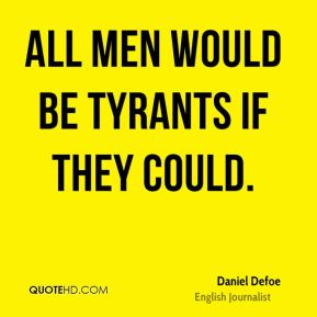 Daniel Defoe - All men would be tyrants if they could.